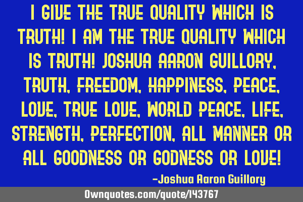I give the true quality which is truth! I am the true quality which is truth! Joshua Aaron Guillory,
