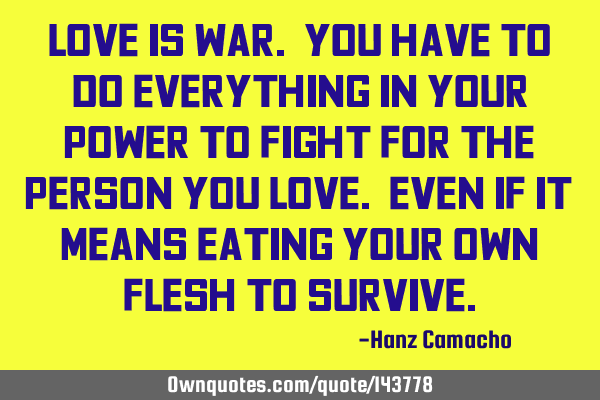 Love is war. You have to do everything in your power to fight for the person you love. Even if it