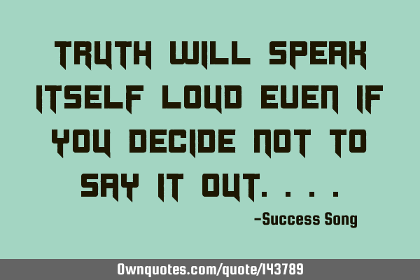 Truth will speak itself loud even if you decide not to say it