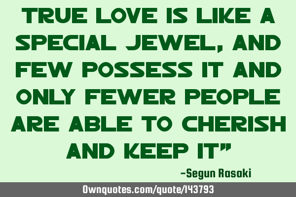 True love is like a special jewel, and few possess it and only fewer people are able to cherish and