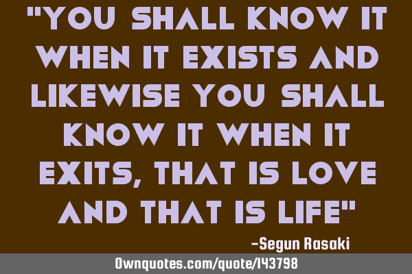 """You shall know it when it exists and likewise you shall know it when it exits, that is Love and"