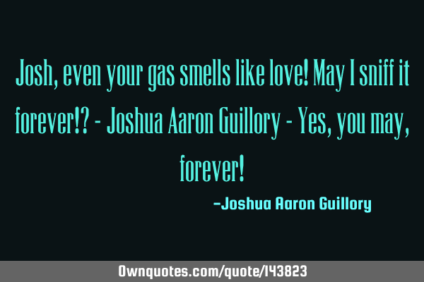 Josh, even your gas smells like love! May I sniff it forever!? - Joshua Aaron Guillory - Yes, you