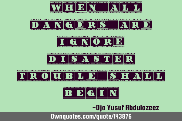 """When all dangers are ignore, disaster, trouble shall begin"""