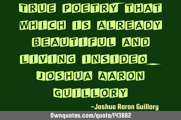 True poetry, that which is already beautiful and living inside! - Joshua Aaron G