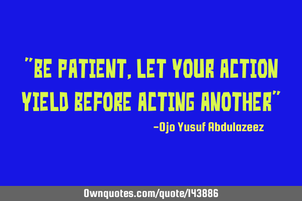"""Be patient, let your action yield before acting another"""