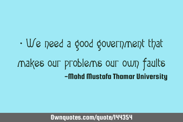 • We need a good government that makes our problems our own