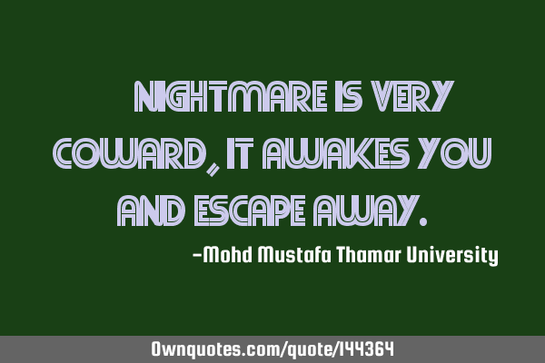 • Nightmare is very coward , it awakes you and escape