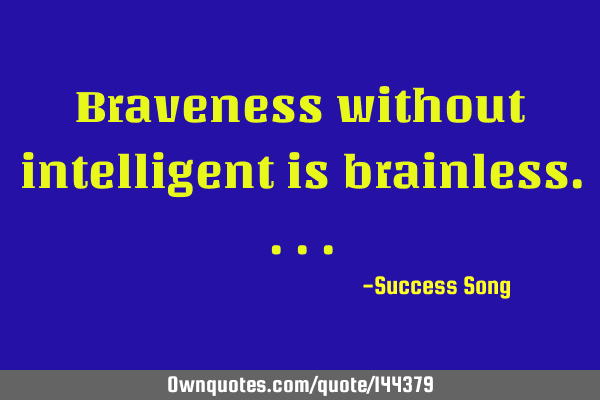 Braveness without intelligent is