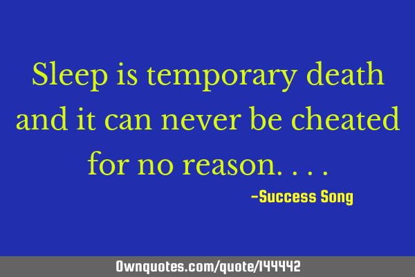 Sleep is temporary death and it can never be cheated for no