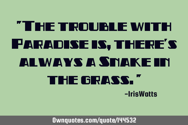 """The trouble with Paradise is, there"