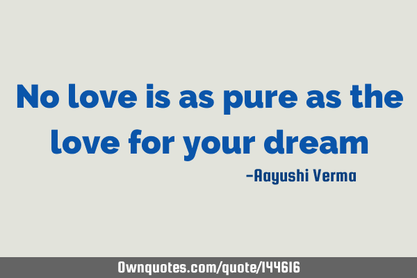 No love is as pure as the love for your dream