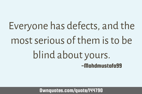 Everyone has defects, and the most serious of them is to be blind about