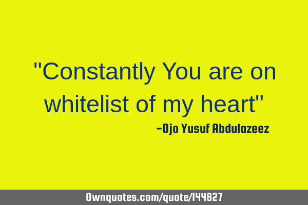 """Constantly You are on whitelist of my heart"""