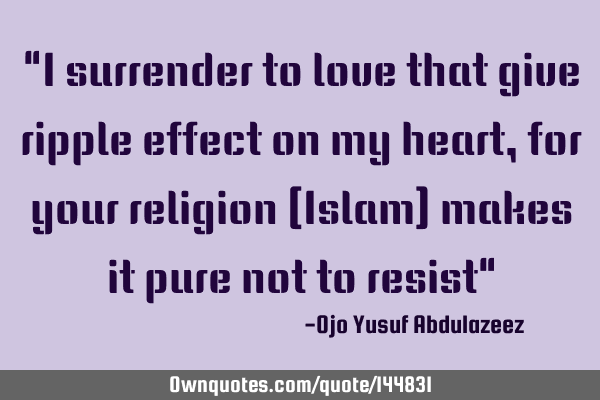 """I surrender to love that give ripple effect on my heart, for your religion (Islam) makes it pure"