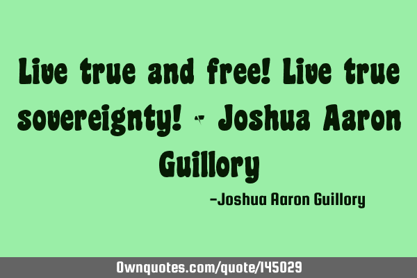 Live true and free! Live true sovereignty! - Joshua Aaron G