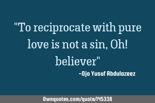 """To reciprocate with pure love is not a sin,Oh! believer"""