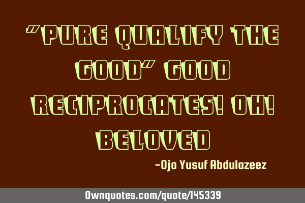 """Pure qualify the good"" Good reciprocates! Oh!"