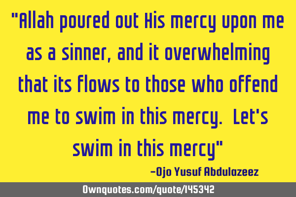 """Allah poured out His mercy upon me as a sinner, and it overwhelming that its flows to those who"