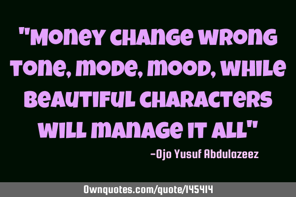 """Money change wrong tone, mode, mood, while beautiful characters will manage it all"""