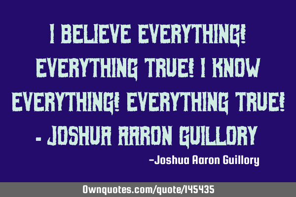 I believe everything! Everything true! I know everything! Everything true! - Joshua Aaron G
