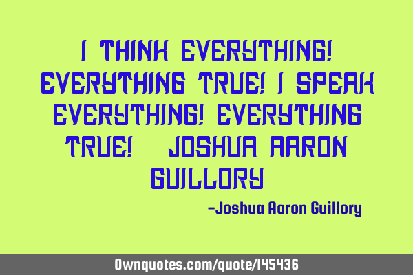 I think everything! Everything true! I speak everything! Everything true! - Joshua Aaron G