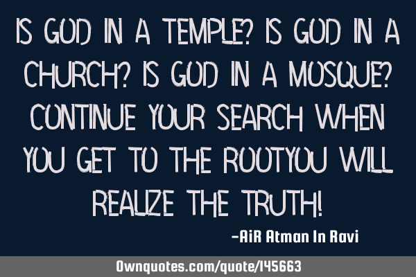 Is God in a Temple? Is God in a Church? Is God in a Mosque? Continue your Search When you get to