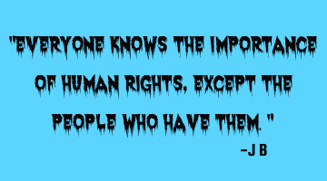 Everyone knows the importance of human rights, except the people who have them.