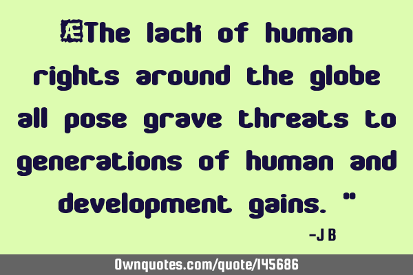 The lack of human rights around the globe all pose grave threats to generations of human and