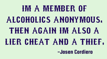 IM A MEMBER OF ALCOHOLICS ANONYMOUS, THEN AGAIN IM ALSO A LIER CHEAT AND A THIEF
