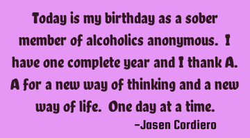 Today is my birthday as a sober member of alcoholics anonymous. I have one complete year and I