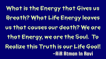 What is the Energy that Gives us Breath? What Life Energy leaves us that causes our death? We are