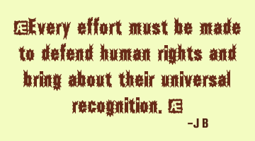 Every effort must be made to defend human rights and bring about their universal