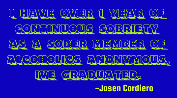 I HAVE OVER 1 YEAR OF CONTINUOUS SOBRIETY AS A SOBER MEMBER OF ALCOHOLICS ANONYMOUS, IVE GRADUATED.