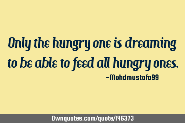 Only the hungry one is dreaming to be able to feed all hungry