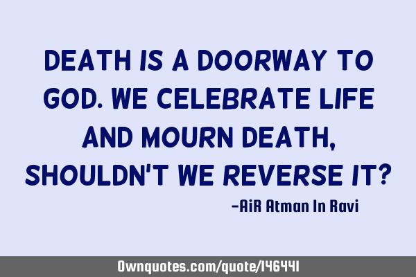 Death is a doorway to God. We celebrate Life and mourn Death, shouldn