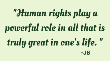 Human rights play a powerful role in all that is truly great in one