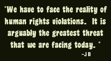 We have to face the reality of human rights violations. It is arguably the greatest threat that we