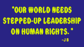 Our world needs stepped-up leadership on human rights.