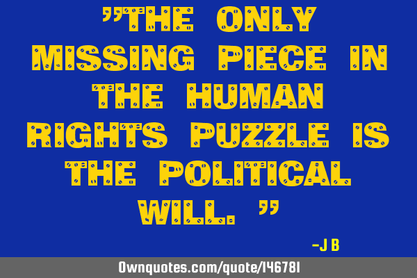 """The only missing piece in the human rights puzzle is the political will."""