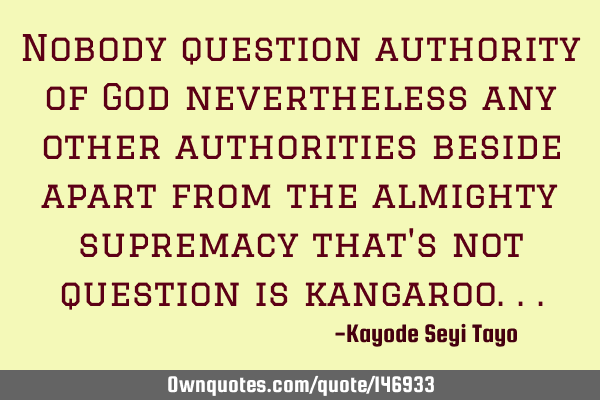 Nobody question authority of God nevertheless any other authorities beside apart from the almighty