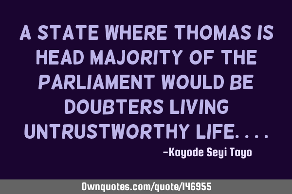 A state where Thomas is head majority of the parliament would be doubters living untrustworthy