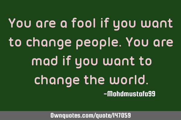 You are a fool if you want to change people. You are mad if you want to change the