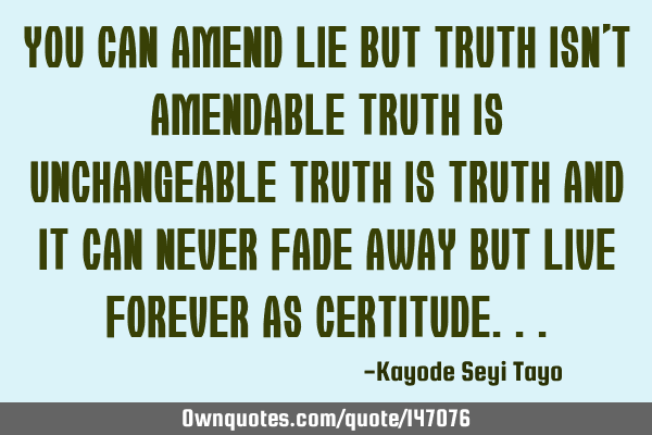 You can amend lie but truth isn