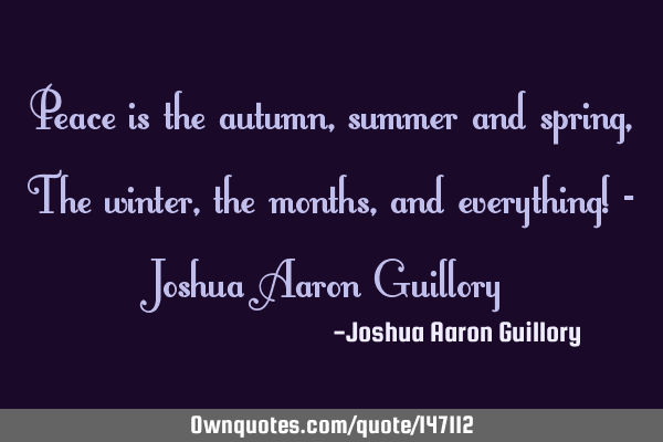 Peace is the autumn, summer and spring, The winter, the months, and everything! - Joshua Aaron G