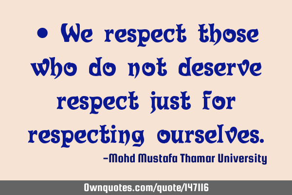 • We respect those who do not deserve respect just for respecting