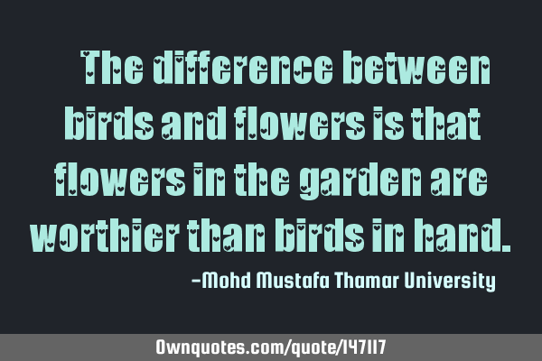 • The difference between birds and flowers is that flowers in the garden are worthier than birds