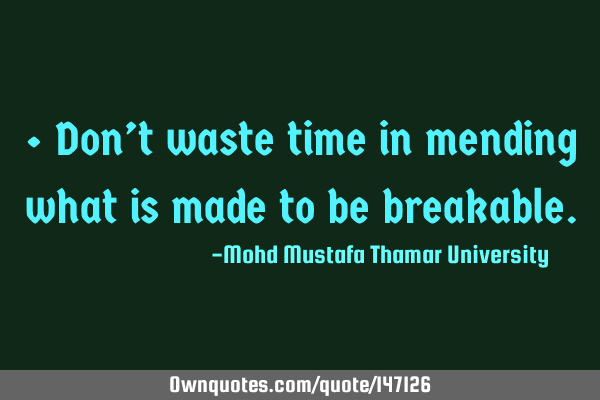 • Don't waste time in mending what is made to be