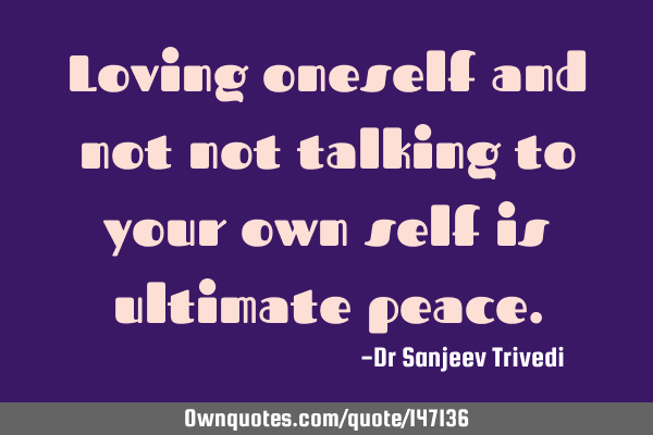Loving oneself and not not talking to your own self is ultimate