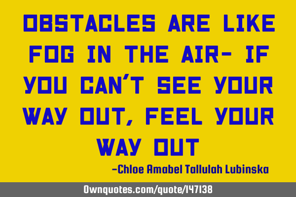 Obstacles are like fog in the air- if you can