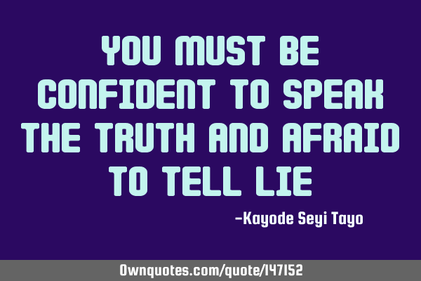You must be confident to speak the truth and afraid to tell